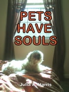 Pets Have Souls by Julia A. Harris