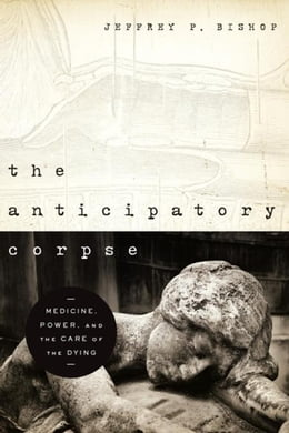 Book Anticipatory Corpse, The: Medicine, Power, and the Care of the Dying by Bishop, Jeffrey P.