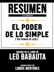 El Poder De Lo Simple (The Power Of Less) - Resumen Extendido Basado En El Libro De Leo Babauta