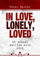 IN LOVE, LONELY, LOVED: 45 Verses Written with Love by Pavel Mateev