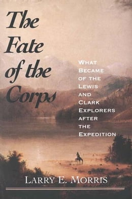Book The Fate of the Corps: What Became of the Lewis and Clark Explorers After the Expedition by Larry E. Morris