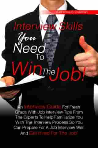 Interview Skills You Need To Win The Job!: An Interview Guide For Fresh Grads With Job Interview Tips From The Experts To Help Familiarize You  by Katherine G. Coleman