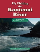 Fly Fishing the Kootenai River: An Excerpt from Fly Fishing Montana by Brian Grossenbacher
