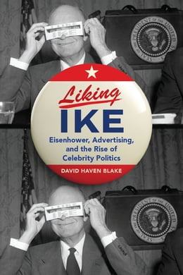 Book Liking Ike: Eisenhower, Advertising, and the Rise of Celebrity Politics by David Haven Blake