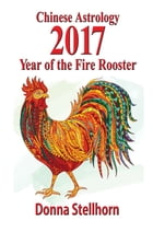 Chinese Astrology: 2017 Year of the Fire Rooster by Donna Stellhorn