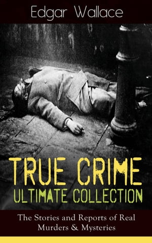 True Crime Ultimate Collection: The Stories of Real Murders & Mysteries: Must-Read Mystery Accounts - Real Life Stories: The Secret of the Moat Farm, The Murder on Yarmouth Sands, Herbert Armstrong-Poisoner, The Great Bank of England Frauds, The Trial of the Seddons… by Edgar Wallace