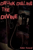 Drunk Dialing the Divine by Amber Koneval