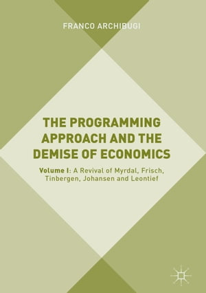 The Programming Approach and the Demise of Economics: Volume I: A Revival of Myrdal, Frisch, Tinbergen, Johansen and Leontief