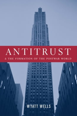 Book Antitrust and the Formation of the Postwar World by Wyatt Wells