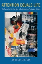 Attention Equals Life: The Pursuit of the Everyday in Contemporary Poetry and Culture