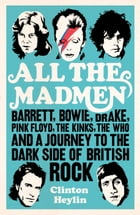 All the Madmen: Barrett, Bowie, Drake, the Floyd, The Kinks, The Who and the Journey to the Dark Side of English Roc by Clinton Heylin