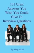 101 Great Answers You Wish You Could Give To Interview Questions by Mary E. Hirsch