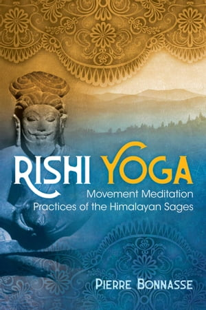 Rishi Yoga: Movement Meditation Practices of the Himalayan Sages by Pierre Bonnasse