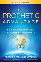 The Prophetic Advantage Study Guide: Be God's Mouthpiece, Transform Your World by Michelle McClain-Walters