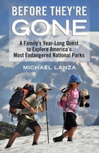 Before They're Gone: A Family's Year-Long Quest to Explore America's Most Endangered National Parks by Michael Lanza
