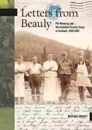 Letters from Beauly: Pat Hennessy and the Canadian Forestry Corps in Scotland, 1940-1945 by Melynda Jarratt