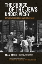 Choice of the Jews under Vichy, The: Between Submission and Resistance
