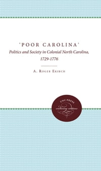 'Poor Carolina': Politics and Society in Colonial North Carolina, 1729-1776