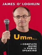 Umm ...: A complete guide to public speaking: A complete guide to public speaking by James O'Loghlin