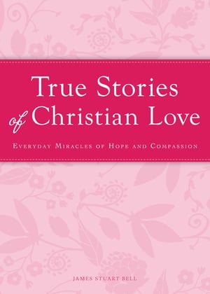 True Stories of Christian Love Everyday miracles of hope and compassion