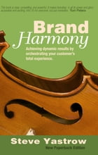 Brand Harmony: Achieving Dynamic Results by Orchestrating Your Customer's Total Experience by Steve Yastrow