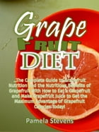 Grapefruit Diet: The Complete Guide To Grapefruit Nutrition And The Nutritious Benefits Of Grapefruit With How To Eat A Grapefruit And Make Grapefruit by Pamela Stevens
