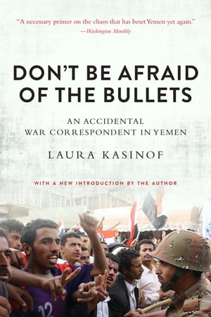 Don't Be Afraid of the Bullets An Accidental War Correspondent in Yemen