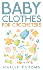 Baby Clothes for Crocheters by Marlyn Edmond