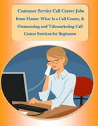 Customer Service Call Center Jobs from Home: What Is a Call Center, and Outsourcing and Telemarketing Call Center Services for Beginners by Sharon Copeland, Malibu Publishing