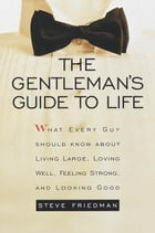 The Gentleman's Guide to Life: What Every Guy Should Know About Living Large, Loving Well, Feeling Strong, and Looking Good by Steve Friedman