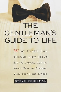 Book The Gentleman's Guide to Life: What Every Guy Should Know About Living Large, Loving Well, Feeling… by Steve Friedman
