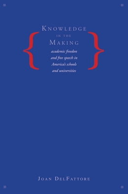 Book Knowledge in the Making: Academic Freedom and Free Speech in America's Schools and Universities by Joan DelFattore