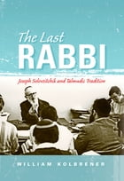 The Last Rabbi: Joseph Soloveitchik and Talmudic Tradition by William Kolbrener