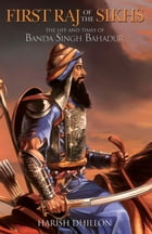 First Raj of the Sikhs: The Life and Times of Banda Singh Bahadur by Harish Dhillon