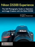 Nikon D5500 Experience - The Still Photography Guide to Operation and Image Creation with the Nikon D5500