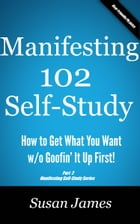 Manifesting 102 & Beyond Self-Study Course: How to Get What You Want w/o Goofin' It Up First! The Design Continues by Susan James