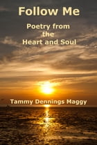 Follow Me: Poetry From the Heart and Soul by Tammy Dennings Maggy