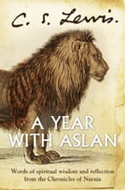 A Year With Aslan: Words of Wisdom and Reflection from the Chronicles of Narnia by C. S. Lewis