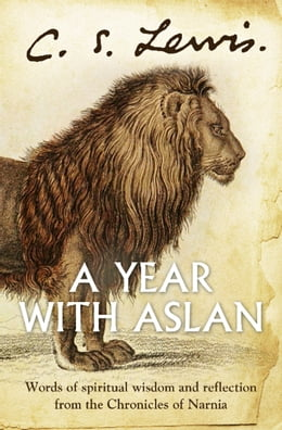 Book A Year With Aslan: Words of Wisdom and Reflection from the Chronicles of Narnia by C. S. Lewis
