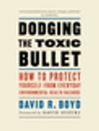 Dodging the Toxic Bullet: How to Protect Yourself from Everyday Environmental Health Hazards by David R. Boyd