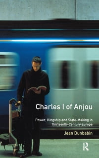 Charles I of Anjou: Power, Kingship and State-Making in Thirteenth-Century Europe
