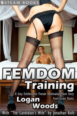 """Femdom Training - A Sexy Exhibitionist Female Domination Short Story from Steam Books (With """"The Candidate's Wife"""" by Jonathan Kollt) by Logan Woods"""
