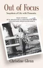 OUT OF FOCUS: Snapshots of Life with Dementia by Christine Glenn