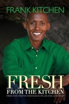 Fresh from the Kitchen: Fresh and Creative Knowledge on Life and Leadership by Frank Kitchen