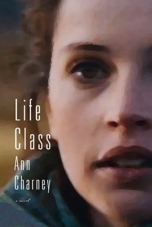 Life Class by Ann Charney