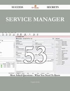 Service Manager 53 Success Secrets - 53 Most Asked Questions On Service Manager - What You Need To Know