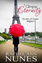 A Glimpse of Eternity: The Story of Ariana's Daughters by Rachel Ann Nunes
