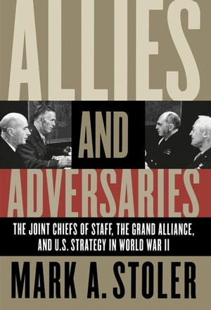 Allies and Adversaries The Joint Chiefs of Staff,  the Grand Alliance,  and U.S. Strategy in World War II