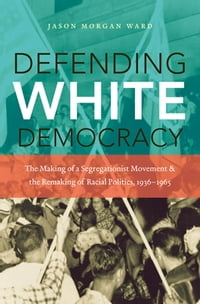 Defending White Democracy: The Making of a Segregationist Movement and the Remaking of Racial…