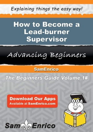 How to Become a Lead-burner Supervisor: How to Become a Lead-burner Supervisor by Lera Serna